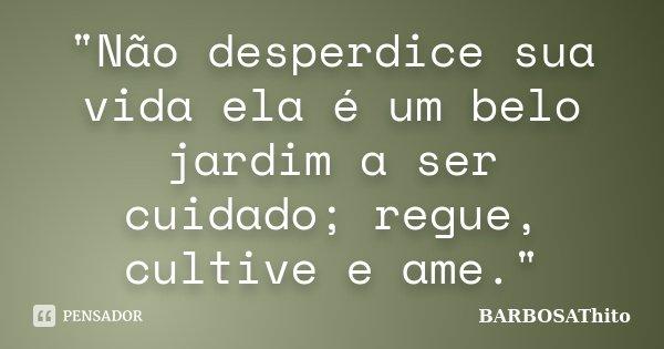 """""""Não desperdice sua vida ela é um belo jardim a ser cuidado; regue, cultive e ame.""""... Frase de BARBOSAThito."""