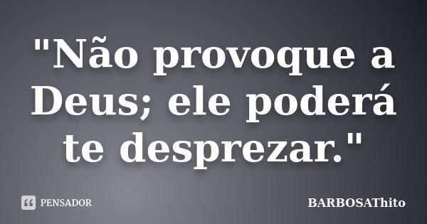 """""""Não provoque a Deus; ele poderá te desprezar.""""... Frase de BARBOSAThito."""