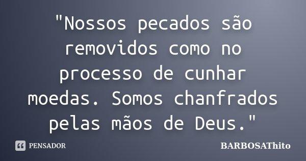 """""""Nossos pecados são removidos como no processo de cunhar moedas. Somos chanfrados pelas mãos de Deus.""""... Frase de BARBOSAThito."""