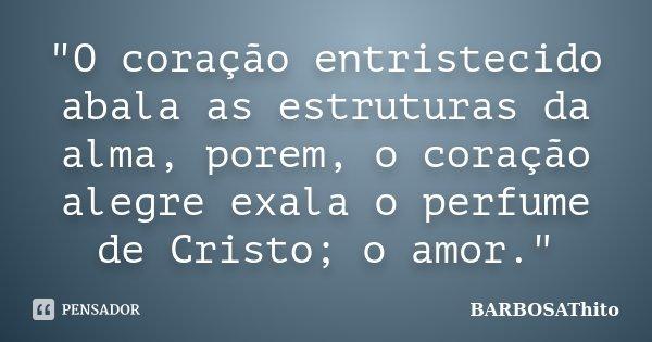 """""""O coração entristecido abala as estruturas da alma, porem, o coração alegre exala o perfume de Cristo; o amor.""""... Frase de BARBOSAThito."""