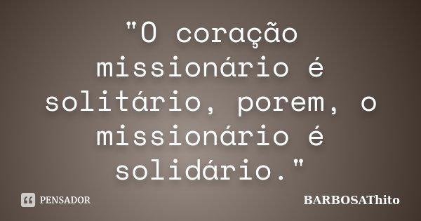 """""""O coração missionário é solitário, porem, o missionário é solidário.""""... Frase de BARBOSAThito."""