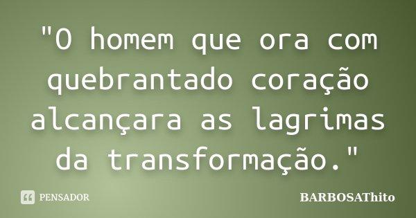 """""""O homem que ora com quebrantado coração alcançara as lagrimas da transformação.""""... Frase de BARBOSAThito."""