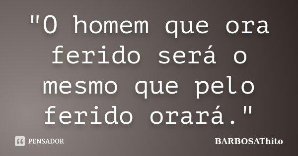 """O homem que ora ferido será o mesmo que pelo ferido orará.""... Frase de BARBOSAThito."