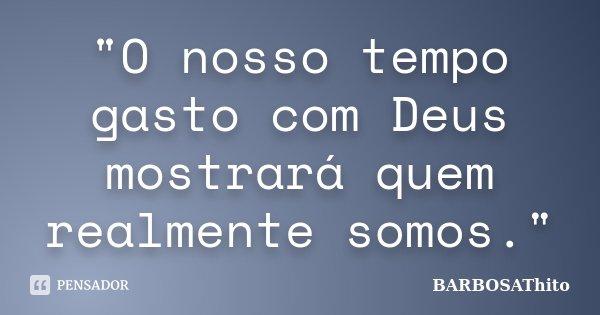 """""""O nosso tempo gasto com Deus mostrará quem realmente somos.""""... Frase de BARBOSAThito."""