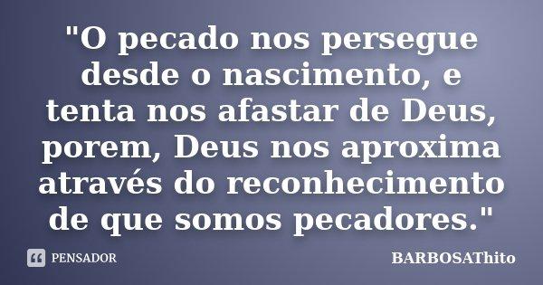 """""""O pecado nos persegue desde o nascimento, e tenta nos afastar de Deus, porem, Deus nos aproxima através do reconhecimento de que somos pecadores.""""... Frase de BARBOSAThito."""
