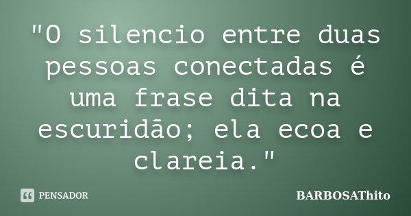 """""""O silencio entre duas pessoas conectadas é uma frase dita na escuridão; ela ecoa e clareia.""""... Frase de BARBOSAThito."""