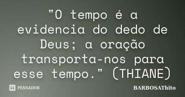 """""""O tempo é a evidencia do dedo de Deus; a oração transporta-nos para esse tempo."""" (THIANE)... Frase de BARBOSAThito."""
