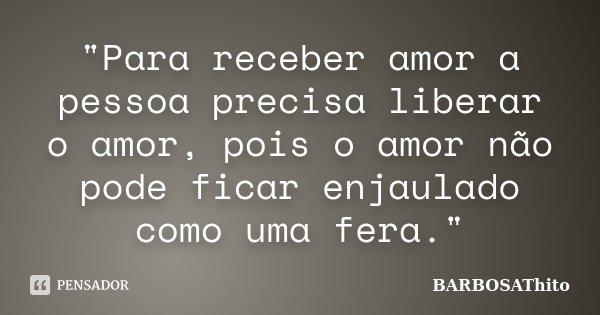 """""""Para receber amor a pessoa precisa liberar o amor, pois o amor não pode ficar enjaulado como uma fera.""""... Frase de BARBOSAThito."""