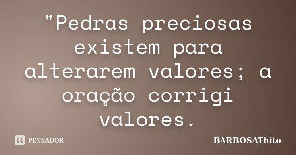 """""""Pedras preciosas existem para alterarem valores; a oração corrigi valores.... Frase de BARBOSAThito."""