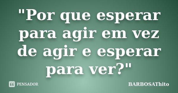 """""""Por que esperar para agir em vez de agir e esperar para ver?""""... Frase de BARBOSAThito."""