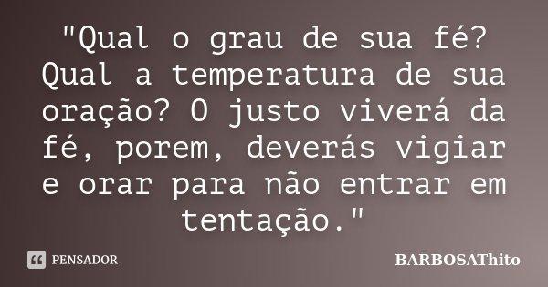 """""""Qual o grau de sua fé? Qual a temperatura de sua oração? O justo viverá da fé, porem, deverás vigiar e orar para não entrar em tentação.""""... Frase de BARBOSAThito."""