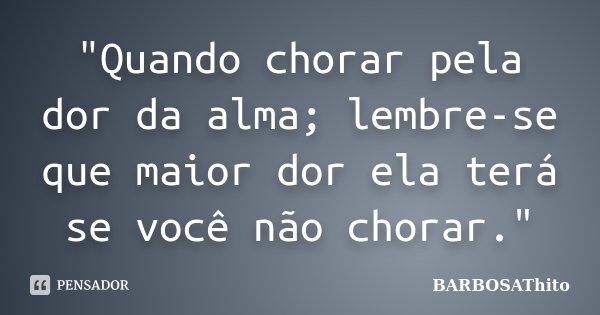 """""""Quando chorar pela dor da alma; lembre-se que maior dor ela terá se você não chorar.""""... Frase de BARBOSAThito."""