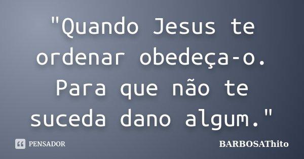"""""""Quando Jesus te ordenar obedeça-o. Para que não te suceda dano algum.""""... Frase de BARBOSAThito."""