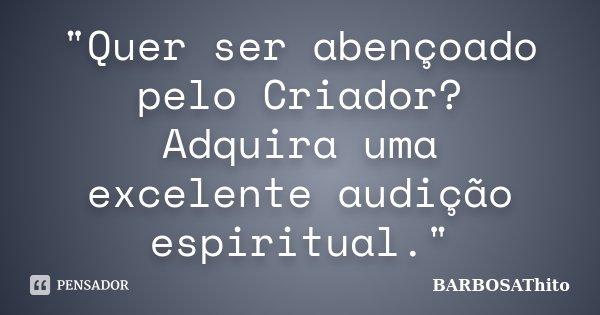 """""""Quer ser abençoado pelo Criador? Adquira uma excelente audição espiritual.""""... Frase de BARBOSAThito."""