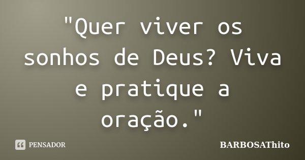 """""""Quer viver os sonhos de Deus? Viva e pratique a oração.""""... Frase de BARBOSAThito."""