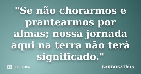 """""""Se não chorarmos e prantearmos por almas; nossa jornada aqui na terra não terá significado.""""... Frase de BARBOSAThito."""