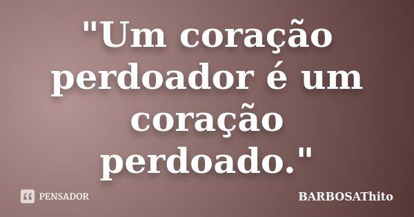 """Um coração perdoador é um coração perdoado.""... Frase de BARBOSAThito."