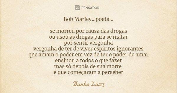 Bob Marley...poeta... se morreu por causa das drogas ou usou as drogas para se matar por sentir vergonha vergonha de ter de viver espiritos ignorantes que amam ... Frase de BarboZa23.