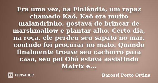 Era uma vez, na Finlândia, um rapaz chamado Kaô. Kaô era muito malandrinho, gostava de brincar de marshmallow e plantar alho. Certo dia, na roça, ele perdeu seu... Frase de Barossi Porto Ortins.