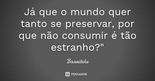 """Já que o mundo quer tanto se preservar, por que não consumir é tão estranho?""""... Frase de Barritche."""