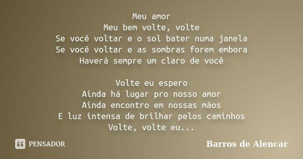 Meu amor Meu bem volte, volte Se você voltar e o sol bater numa janela Se você voltar e as sombras forem embora Haverá sempre um claro de você Volte eu espero A... Frase de Barros de Alencar.