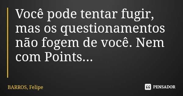 Você pode tentar fugir, mas os questionamentos não fogem de você. Nem com Points...... Frase de BARROS, Felipe.