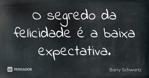 O segredo da felicidade é a baixa expectativa.... Frase de Barry Schwartz.