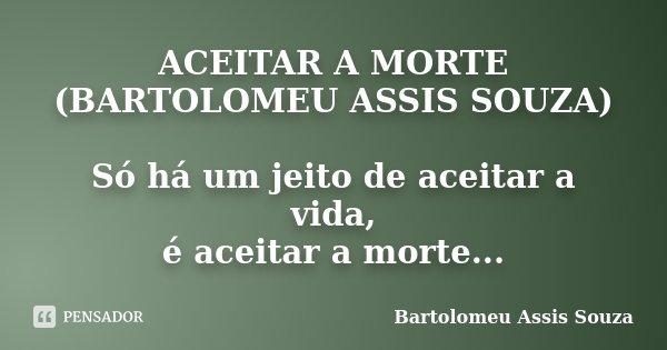 ACEITAR A MORTE (BARTOLOMEU ASSIS SOUZA) Só há um jeito de aceitar a vida, é aceitar a morte...... Frase de Bartolomeu Assis Souza.