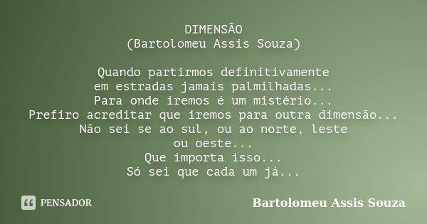 DIMENSÃO (Bartolomeu Assis Souza) Quando partirmos definitivamente em estradas jamais palmilhadas... Para onde iremos é um mistério... Prefiro acreditar que ire... Frase de Bartolomeu Assis Souza.