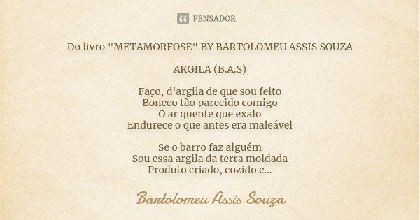"""Do livro """"METAMORFOSE"""" BY BARTOLOMEU ASSIS SOUZA ARGILA (B.A.S) Faço, d'argila de que sou feito Boneco tão parecido comigo O ar quente que exalo Endur... Frase de Bartolomeu Assis Souza."""