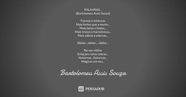 PALAVRAS... (Bartolomeu Assis Souza) Formas e misturas Mais fortes que a morte... Mais belas e lindas... Mais tristes e harmônicas... Mais sábias e eternas... S... Frase de Bartolomeu Assis Souza.