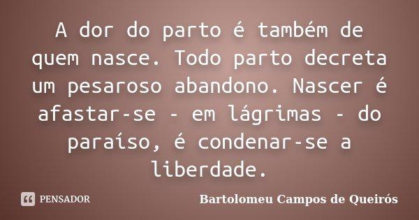 A dor do parto é também de quem nasce. Todo parto decreta um pesaroso abandono. Nascer é afastar-se - em lágrimas - do paraíso, é condenar-se a liberdade.... Frase de Bartolomeu Campos de Queirós.
