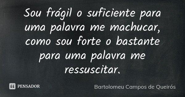 Sou frágil o suficiente para uma palavra me machucar, como sou forte o bastante para uma palavra me ressuscitar.... Frase de Bartolomeu Campos de Queirós.