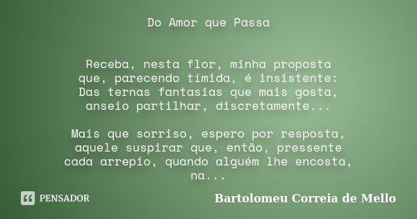 Do Amor que Passa Receba, nesta flor, minha proposta que, parecendo tímida, é insistente: Das ternas fantasias que mais gosta, anseio partilhar, discretamente..... Frase de Bartolomeu Correia de Mello.