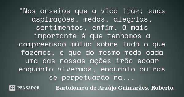 """""""Nos anseios que a vida traz; suas aspirações, medos, alegrias, sentimentos, enfim. O mais importante é que tenhamos a compreensão mútua sobre tudo o que f... Frase de Bartolomeu de Araújo Guimarães, Roberto.."""