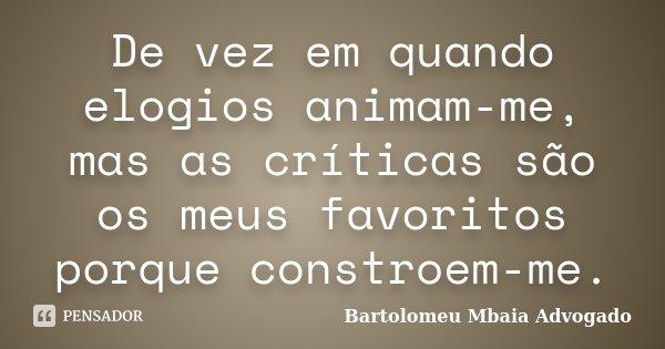 De vez em quando elogios animam-me, mas as críticas são os meus favoritos porque constroem-me.... Frase de Bartolomeu Mbaia Advogado.