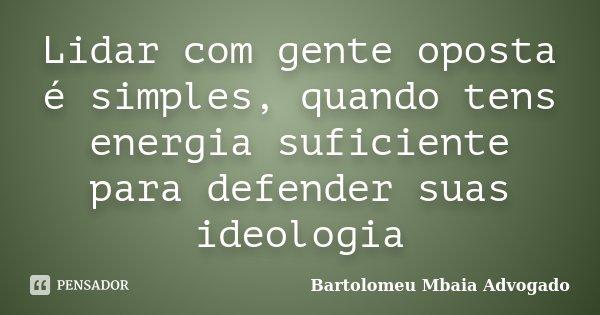 Lidar com gente oposta é simples, quando tens energia suficiente para defender suas ideologia... Frase de Bartolomeu Mbaia Advogado.