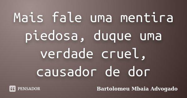 Mais fale uma mentira piedosa, duque uma verdade cruel, causador de dor... Frase de Bartolomeu Mbaia Advogado.