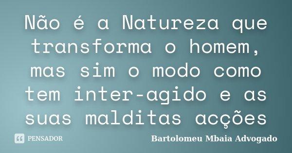 Não é a Natureza que transforma o homem, mas sim o modo como tem inter-agido e as suas malditas acções... Frase de Bartolomeu Mbaia Advogado.