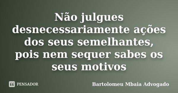 Não julgues desnecessariamente ações dos seus semelhantes, pois nem sequer sabes os seus motivos... Frase de Bartolomeu Mbaia Advogado.