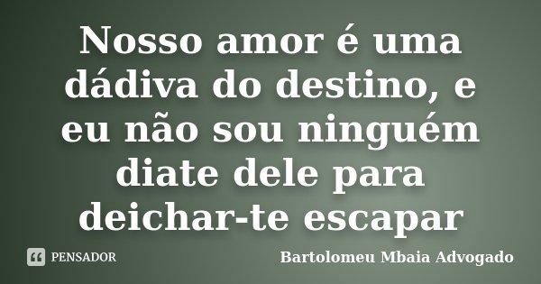 Nosso amor é uma dádiva do destino, e eu não sou ninguém diate dele para deichar-te escapar... Frase de Bartolomeu Mbaia Advogado.