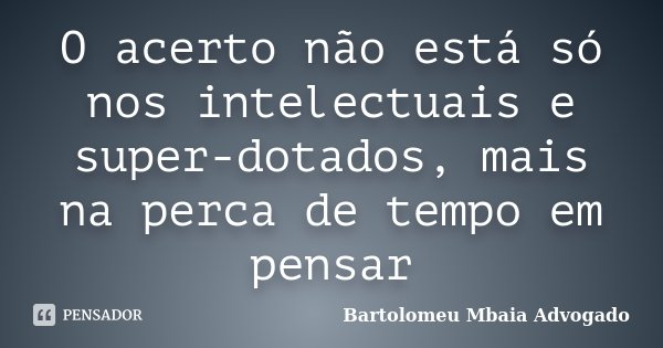 O acerto não está só nos intelectuais e super-dotados, mais na perca de tempo em pensar... Frase de Bartolomeu Mbaia Advogado.