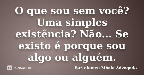 O que sou sem você? Uma simples existência? Não... Se existo é porque sou algo ou alguém.... Frase de Bartolomeu Mbaia Advogado.