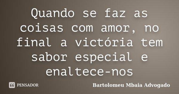 Quando se faz as coisas com amor, no final a victória tem sabor especial e enaltece-nos... Frase de Bartolomeu Mbaia Advogado.