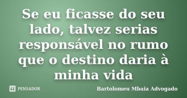 Se eu ficasse do seu lado, talvez serias responsável no rumo que o destino daria à minha vida... Frase de Bartolomeu Mbaia Advogado.