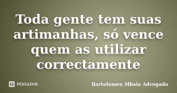 Toda gente tem suas artimanhas, só vence quem as utilizar correctamente... Frase de Bartolomeu Mbaia Advogado.