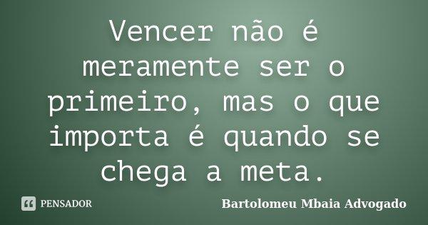 Vencer não é meramente ser o primeiro, mas o que importa é quando se chega a meta.... Frase de Bartolomeu Mbaia Advogado.
