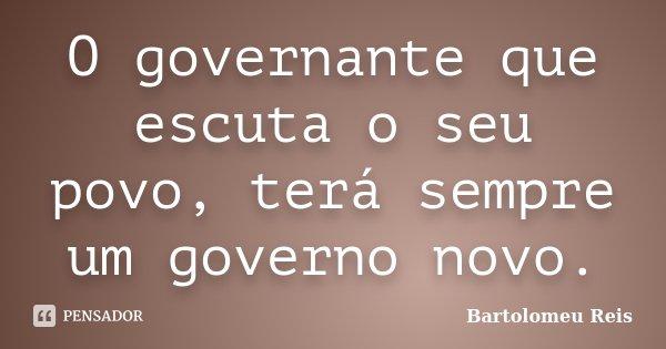 O governante que escuta o seu povo, terá sempre um governo novo.... Frase de Bartolomeu Reis.
