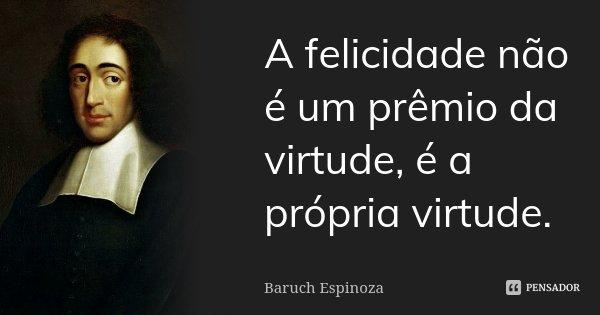 A felicidade não é um prêmio da virtude, é a própria virtude.... Frase de Baruch Espinoza.