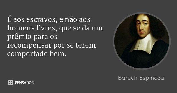 É aos escravos, e não aos homens livres, que se dá um prêmio para os recompensar por se terem comportado bem.... Frase de Baruch Espinoza.